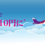 香港エクスプレス:航空券の往復購入で往路10円!2017年11月30日までが対象キャンペーン開催