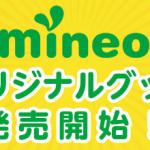 【mineo】モバイルバッテリー・Tシャツ・まいねおちゃんクリアファイルなどオリジナルグッズを数量限定販売