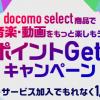 ドコモの映像・音楽サービス契約+docomo select対象商品購入でもれなく1,000ポイント。既存契約者も対象
