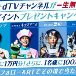 TVCM放映記念、dTV・dTVチャンネル公式アカウントフォロー&RTでdポイント100万ポイントプレゼント