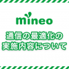 【mineo】事前予告なしの「通信の最適化」をお詫び、画像圧縮や動画閲覧時の速度制限を明らかに